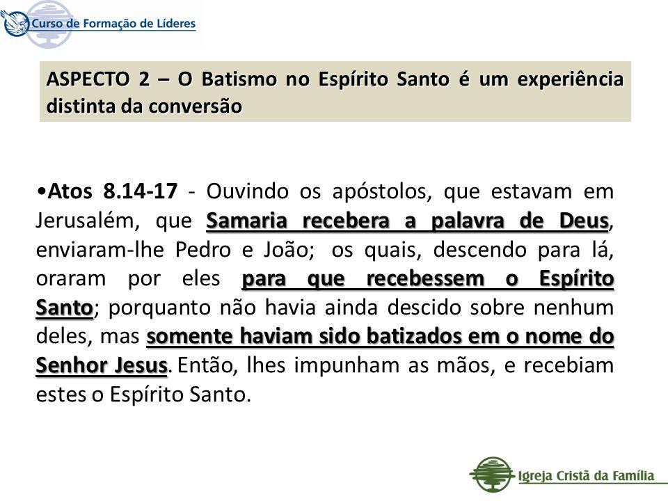 ASPECTO 2 – O Batismo no Espírito Santo é um experiência distinta da conversão Samaria recebera a palavra de Deus para que recebessem o Espírito Santo
