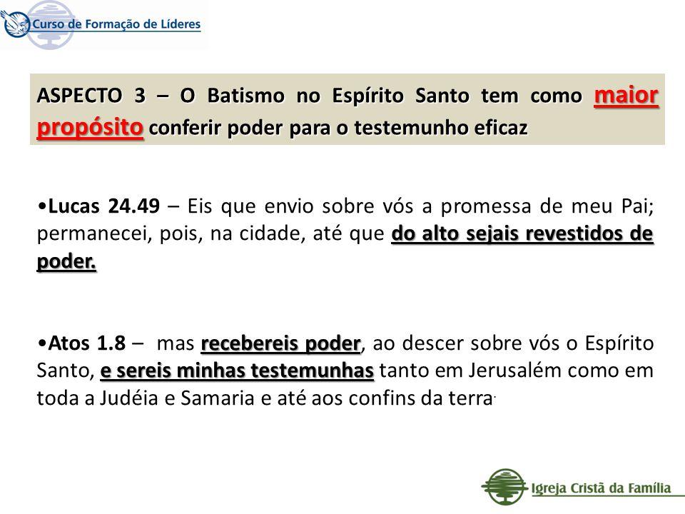 ASPECTO 3 – O Batismo no Espírito Santo tem como maior propósito conferir poder para o testemunho eficaz do alto sejais revestidos de poder.Lucas 24.4