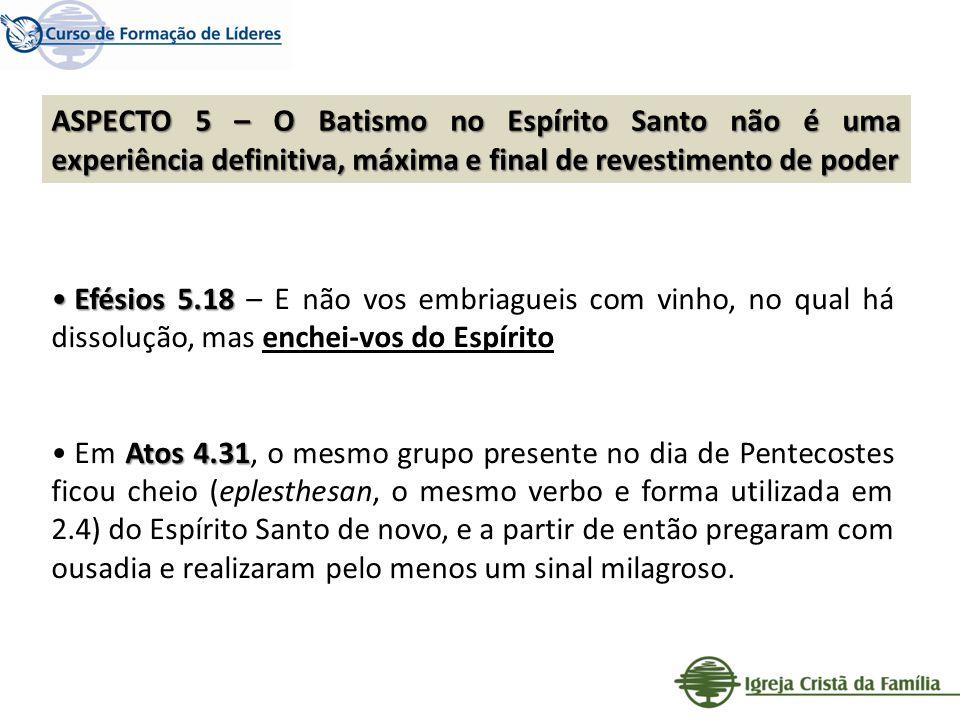 ASPECTO 5 – O Batismo no Espírito Santo não é uma experiência definitiva, máxima e final de revestimento de poder Efésios 5.18 Efésios 5.18 – E não vo