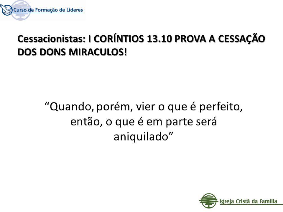 Cessacionistas: I CORÍNTIOS 13.10 PROVA A CESSAÇÃO DOS DONS MIRACULOS! Quando, porém, vier o que é perfeito, então, o que é em parte será aniquilado