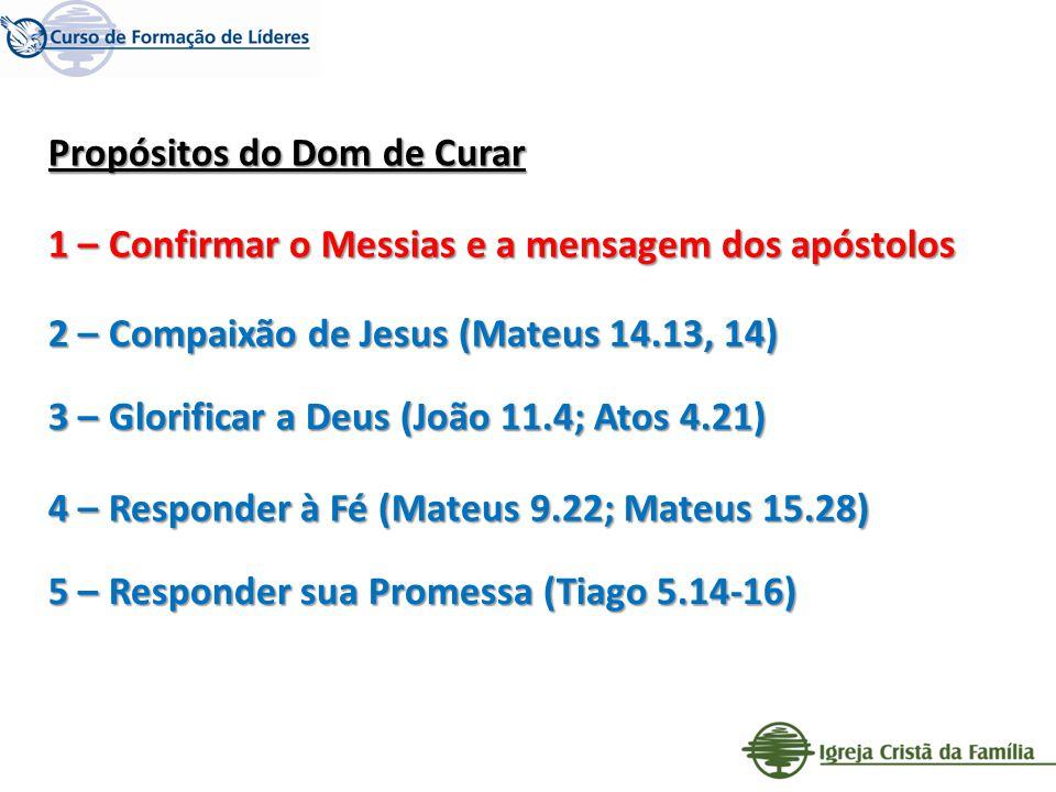 Propósitos do Dom de Curar 1 – Confirmar o Messias e a mensagem dos apóstolos 2 – Compaixão de Jesus (Mateus 14.13, 14) 3 – Glorificar a Deus (João 11