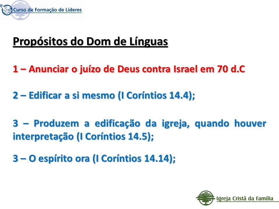 Propósitos do Dom de Línguas 1 – Anunciar o juízo de Deus contra Israel em 70 d.C 2 – Edificar a si mesmo (I Coríntios 14.4); 3 – Produzem a edificaçã