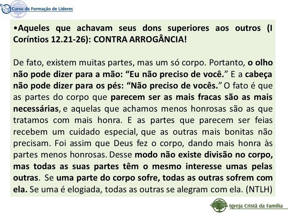 Aqueles que achavam seus dons superiores aos outros (I Coríntios 12.21-26): CONTRA ARROGÂNCIA! De fato, existem muitas partes, mas um só corpo. Portan