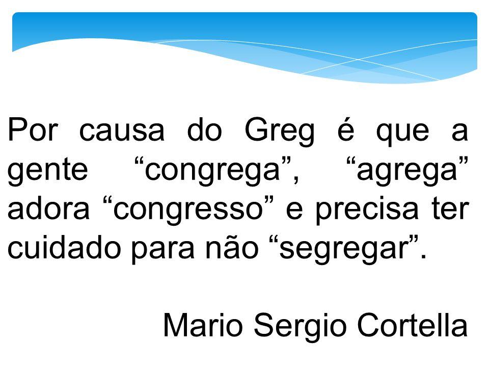 Por causa do Greg é que a gente congrega, agrega adora congresso e precisa ter cuidado para não segregar. Mario Sergio Cortella