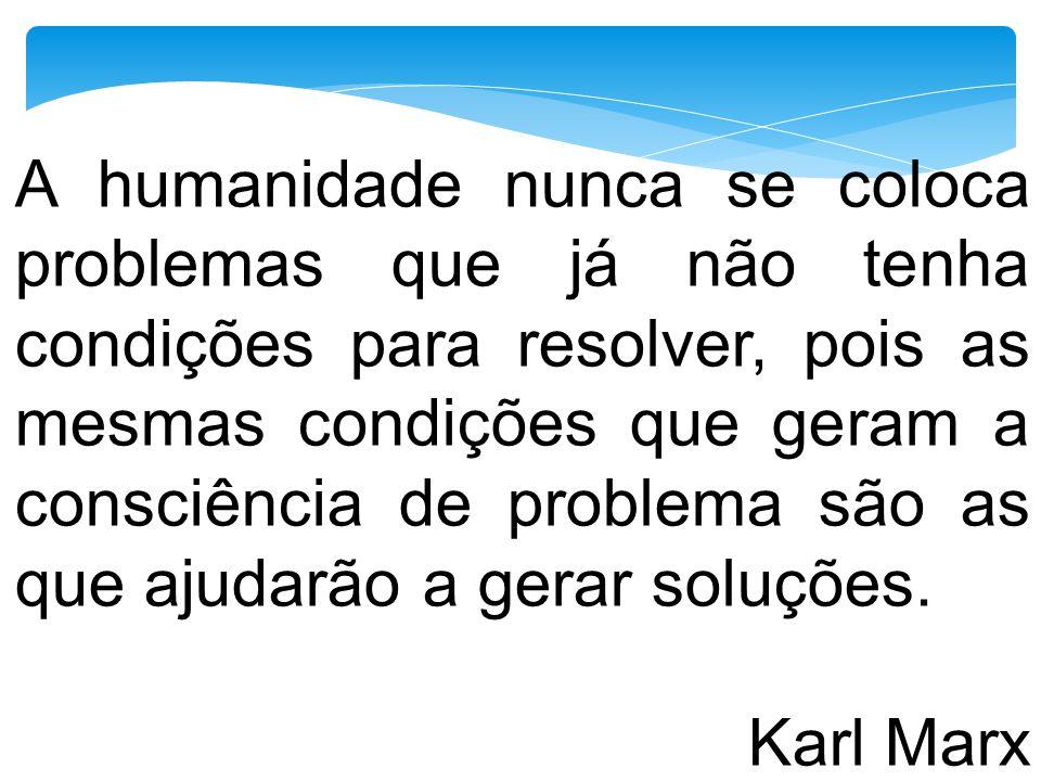 A humanidade nunca se coloca problemas que já não tenha condições para resolver, pois as mesmas condições que geram a consciência de problema são as q