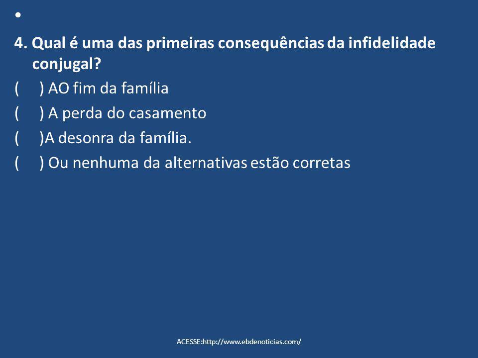 4. Qual é uma das primeiras consequências da infidelidade conjugal? ( ) AO fim da família ( ) A perda do casamento ( )A desonra da família. ( ) Ou nen