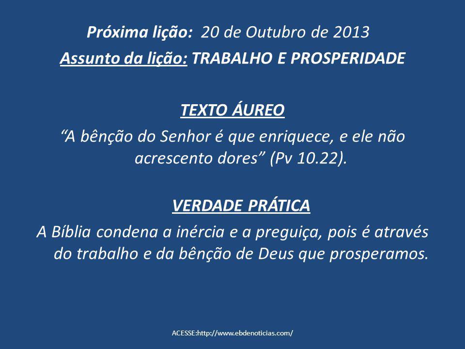 Próxima lição: 20 de Outubro de 2013 Assunto da lição: TRABALHO E PROSPERIDADE TEXTO ÁUREO A bênção do Senhor é que enriquece, e ele não acrescento do