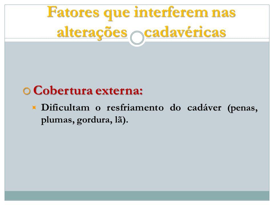Cobertura externa: Cobertura externa: Dificultam o resfriamento do cadáver (penas, plumas, gordura, lã).