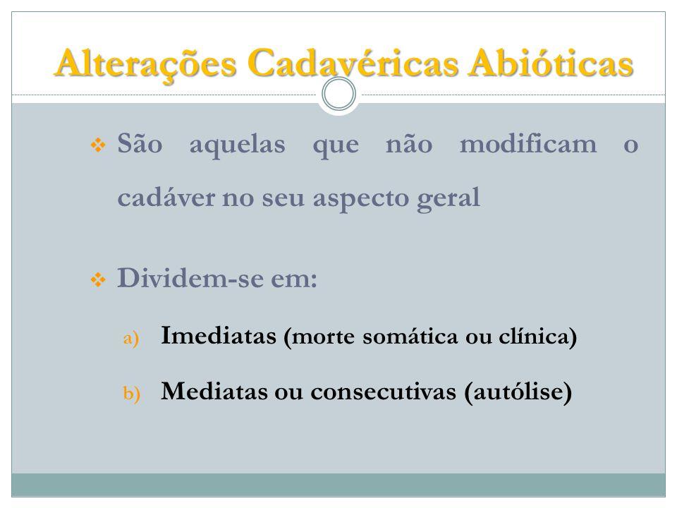 Alterações Cadavéricas Abióticas São aquelas que não modificam o cadáver no seu aspecto geral Dividem-se em: a) Imediatas (morte somática ou clínica) b) Mediatas ou consecutivas (autólise)