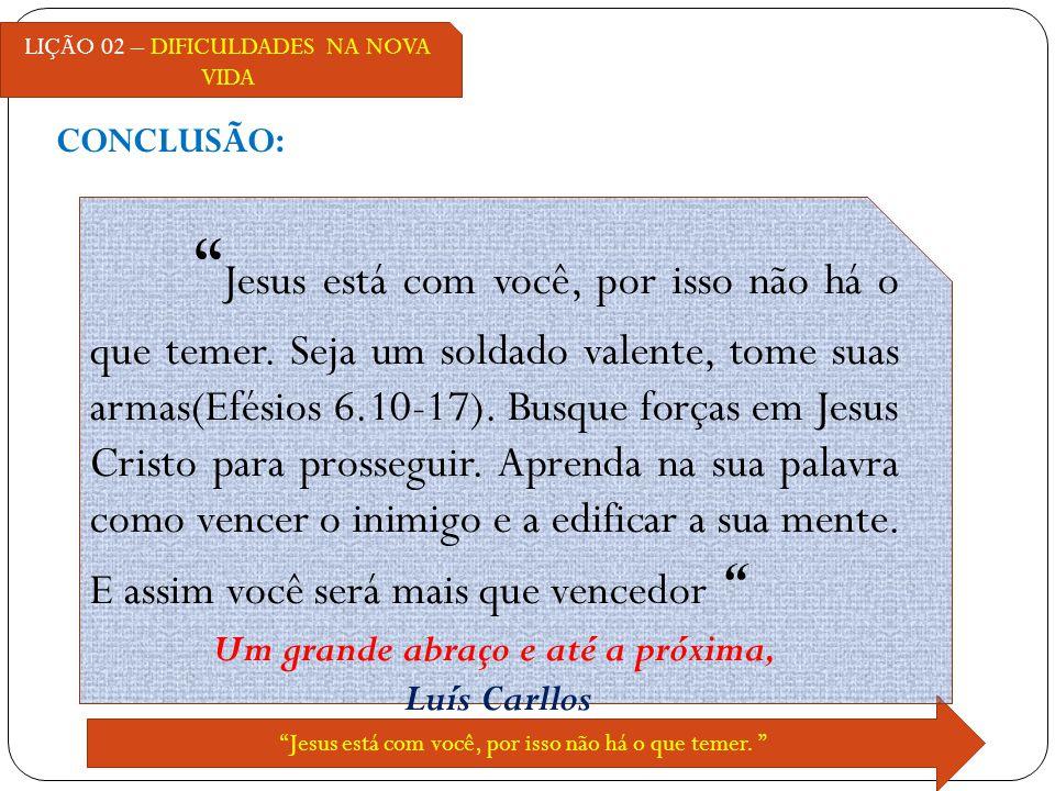 CONCLUSÃO: LIÇÃO 02 – DIFICULDADES NA NOVA VIDA Jesus está com você, por isso não há o que temer. Jesus está com você, por isso não há o que temer. Se