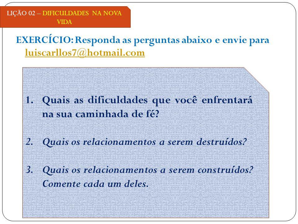 EXERCÍCIO: Responda as perguntas abaixo e envie para luiscarllos7@hotmail.com luiscarllos7@hotmail.com LIÇÃO 02 – DIFICULDADES NA NOVA VIDA 1.Quais as