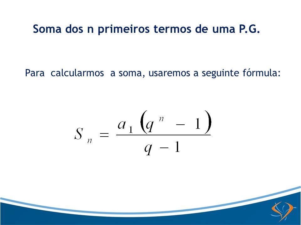 Soma dos n primeiros termos de uma P.G. Para calcularmos a soma, usaremos a seguinte fórmula: