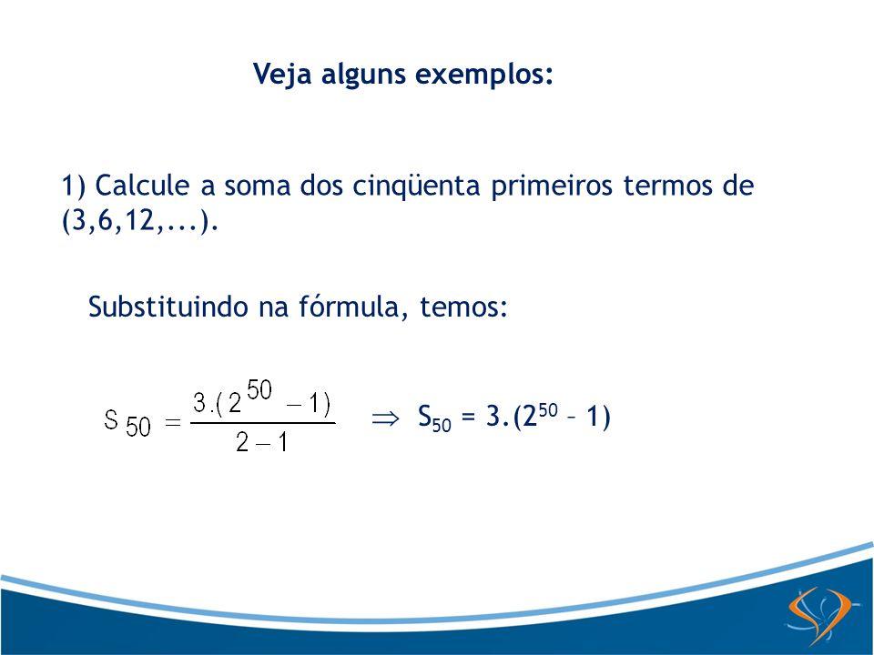 Veja alguns exemplos: 1) Calcule a soma dos cinqüenta primeiros termos de (3,6,12,...). Substituindo na fórmula, temos: S 50 = 3.(2 50 – 1)