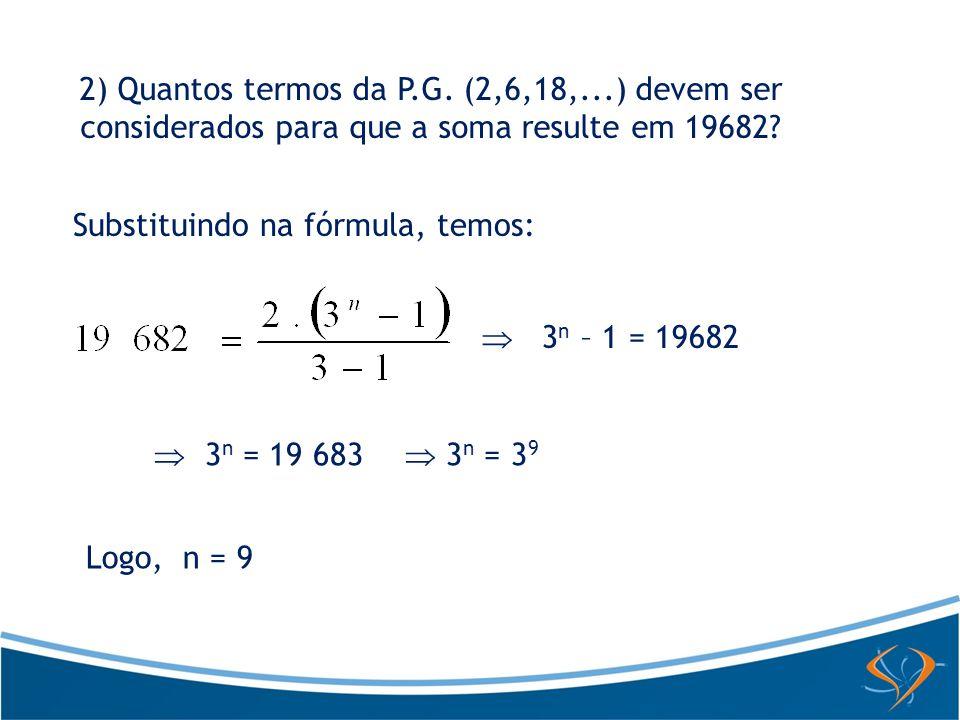 2) Quantos termos da P.G. (2,6,18,...) devem ser considerados para que a soma resulte em 19682? Substituindo na fórmula, temos: 3 n – 1 = 19682 3 n =