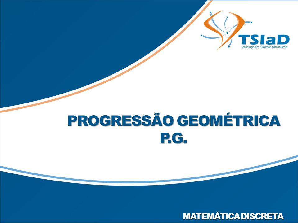 PROGRESSÃO GEOMÉTRICA P.G. MATEMÁTICA DISCRETA