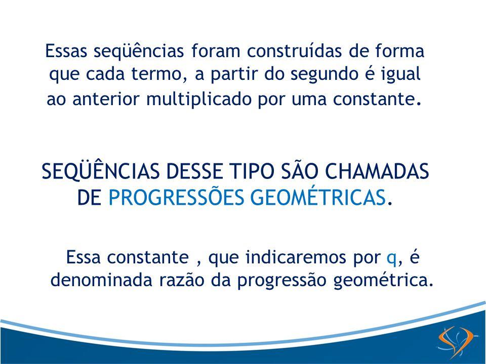 Essas seqüências foram construídas de forma que cada termo, a partir do segundo é igual ao anterior multiplicado por uma constante. SEQÜÊNCIAS DESSE T