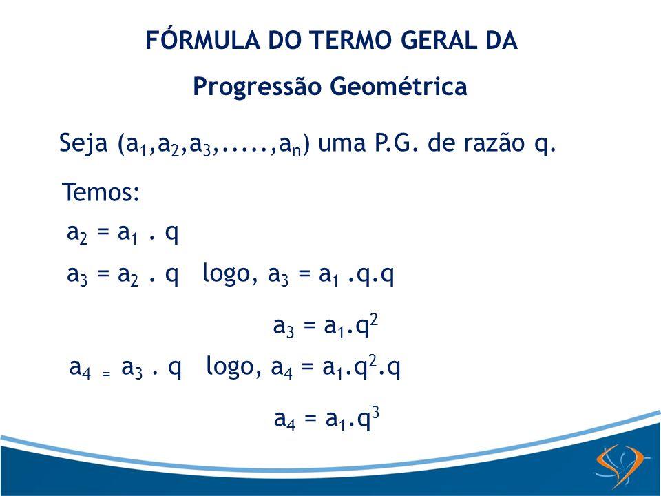FÓRMULA DO TERMO GERAL DA Progressão Geométrica Seja (a 1,a 2,a 3,.....,a n ) uma P.G. de razão q. Temos: a 2 = a 1. q a 3 = a 2. q logo, a 3 = a 1.q.