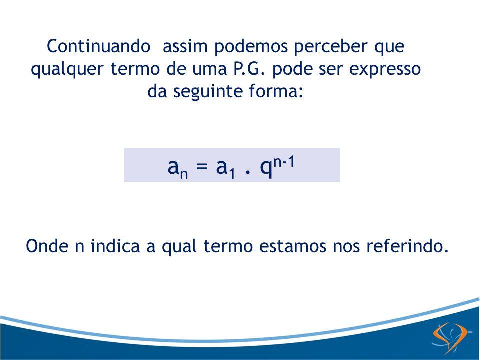 Continuando assim podemos perceber que qualquer termo de uma P.G. pode ser expresso da seguinte forma: a n = a 1. q n-1 Onde n indica a qual termo est