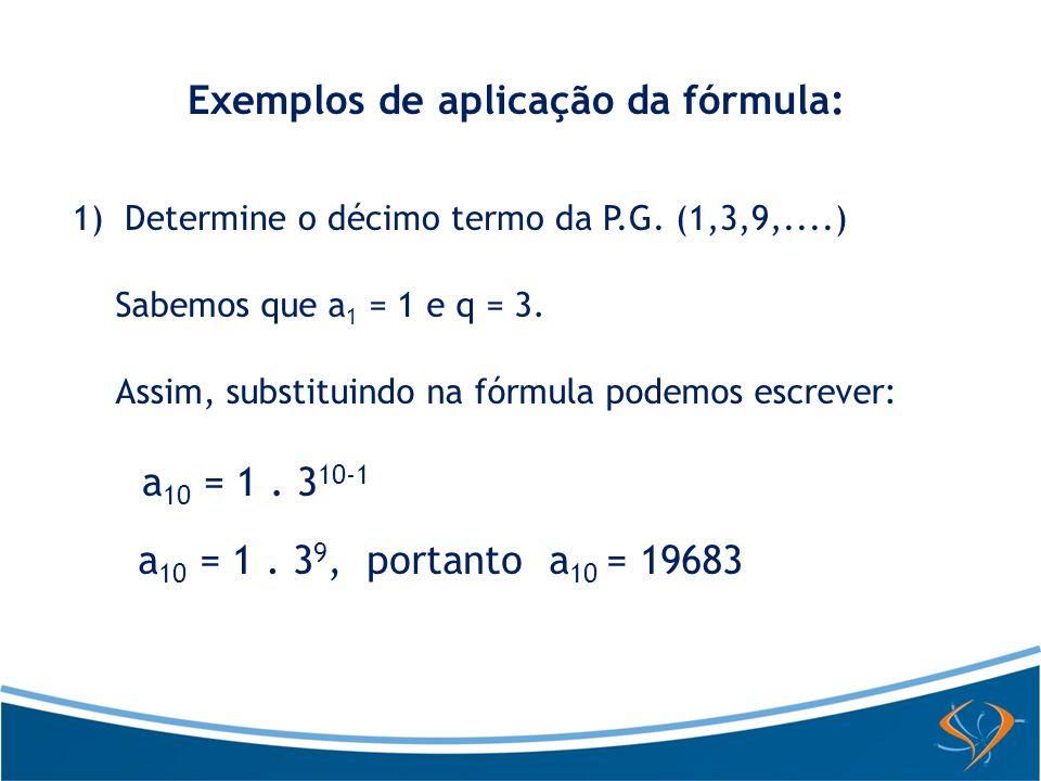 Exemplos de aplicação da fórmula: 1) Determine o décimo termo da P.G. (1,3,9,....) Sabemos que a 1 = 1 e q = 3. Assim, substituindo na fórmula podemos