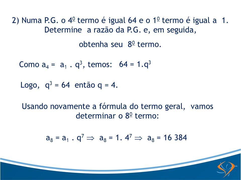 2) Numa P.G. o 4 0 termo é igual 64 e o 1 0 termo é igual a 1. Determine a razão da P.G. e, em seguida, obtenha seu 8 0 termo. Como a 4 = a 1. q 3, te
