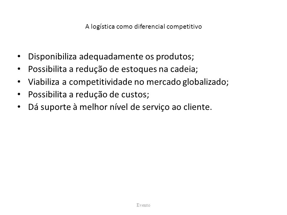 A logística como diferencial competitivo Disponibiliza adequadamente os produtos; Possibilita a redução de estoques na cadeia; Viabiliza a competitividade no mercado globalizado; Possibilita a redução de custos; Dá suporte à melhor nível de serviço ao cliente.