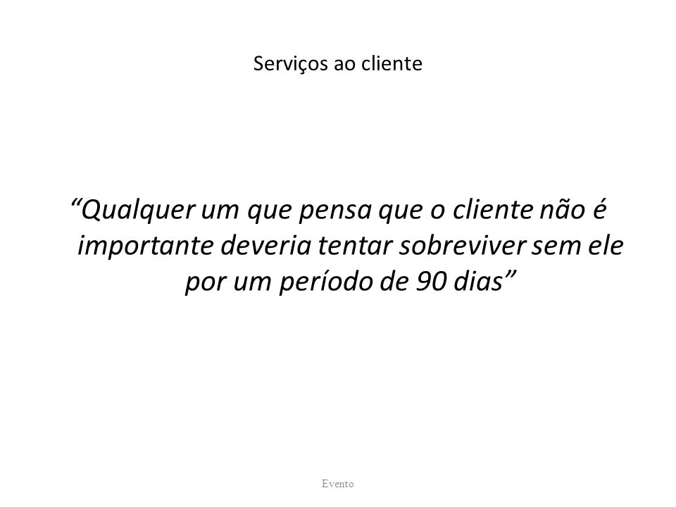 Serviços ao cliente Qualquer um que pensa que o cliente não é importante deveria tentar sobreviver sem ele por um período de 90 dias Evento