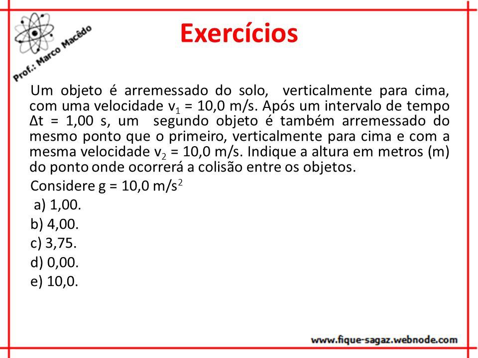 Exercícios Um objeto é arremessado do solo, verticalmente para cima, com uma velocidade v 1 = 10,0 m/s. Após um intervalo de tempo Δt = 1,00 s, um seg