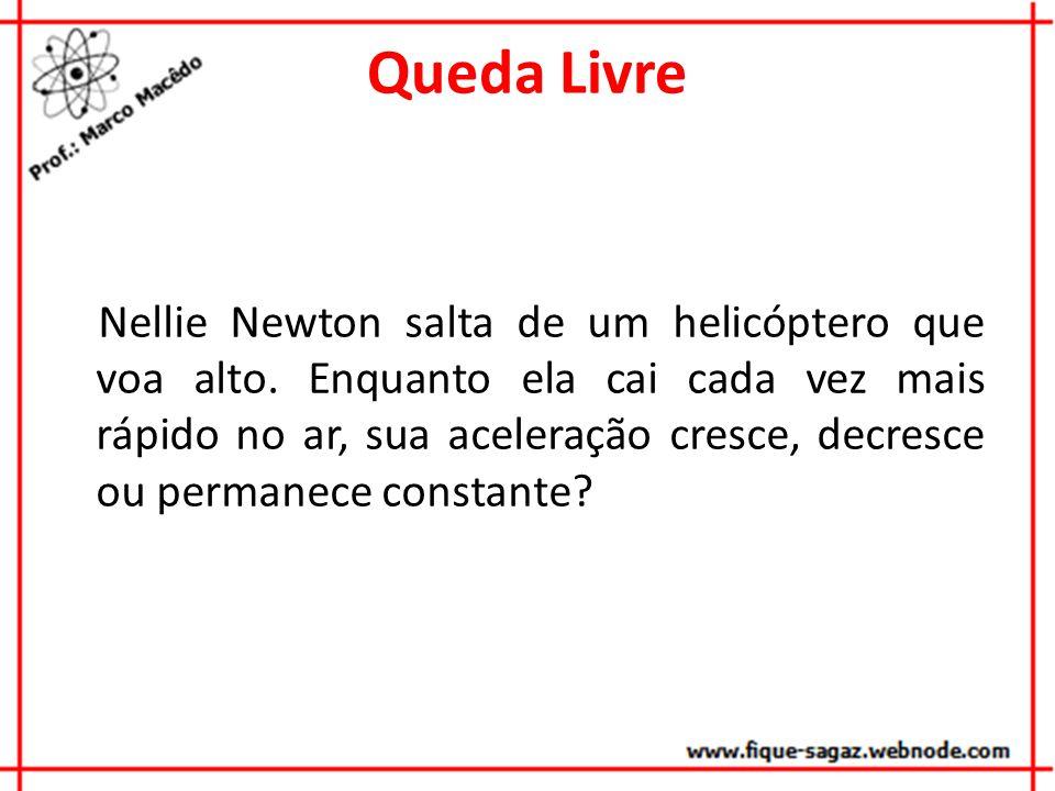 Queda Livre Nellie Newton salta de um helicóptero que voa alto. Enquanto ela cai cada vez mais rápido no ar, sua aceleração cresce, decresce ou perman