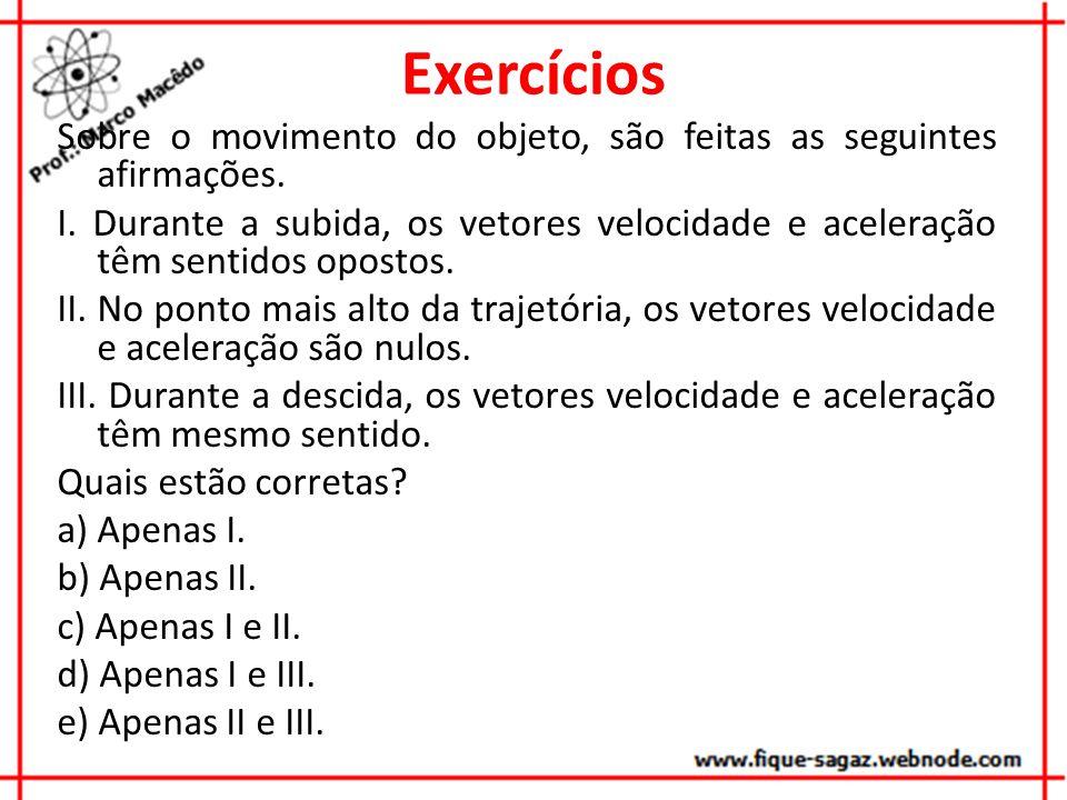 Exercícios Sobre o movimento do objeto, são feitas as seguintes afirmações. I. Durante a subida, os vetores velocidade e aceleração têm sentidos opost