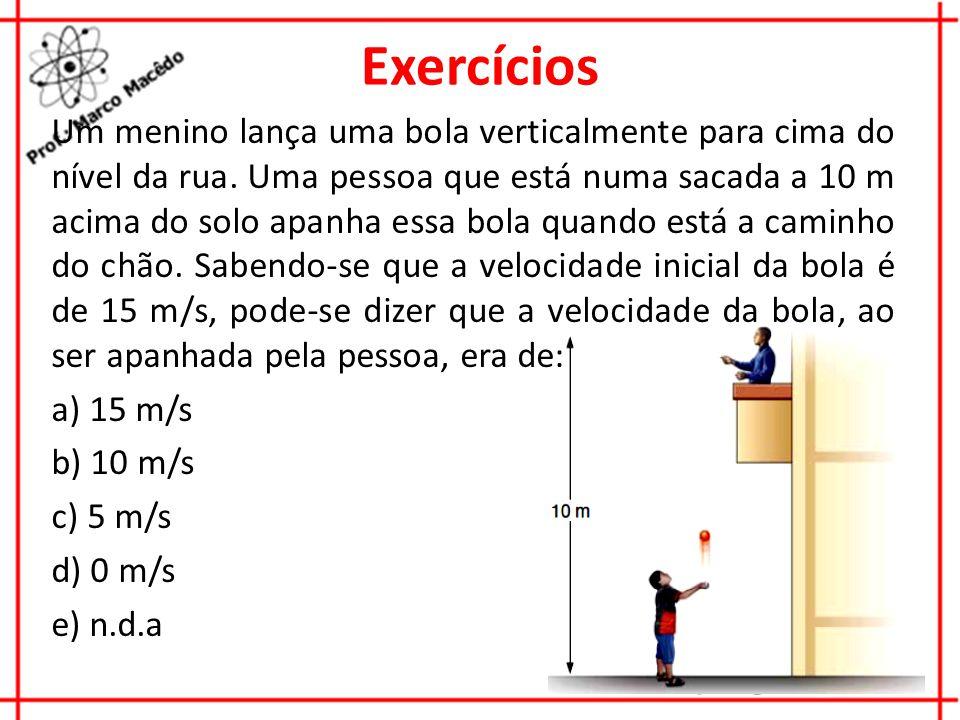 Exercícios Um menino lança uma bola verticalmente para cima do nível da rua. Uma pessoa que está numa sacada a 10 m acima do solo apanha essa bola qua