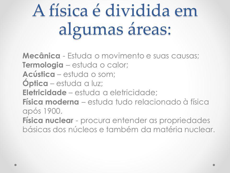 A física é dividida em algumas áreas: Mecânica - Estuda o movimento e suas causas; Termologia – estuda o calor; Acústica – estuda o som; Óptica – estu