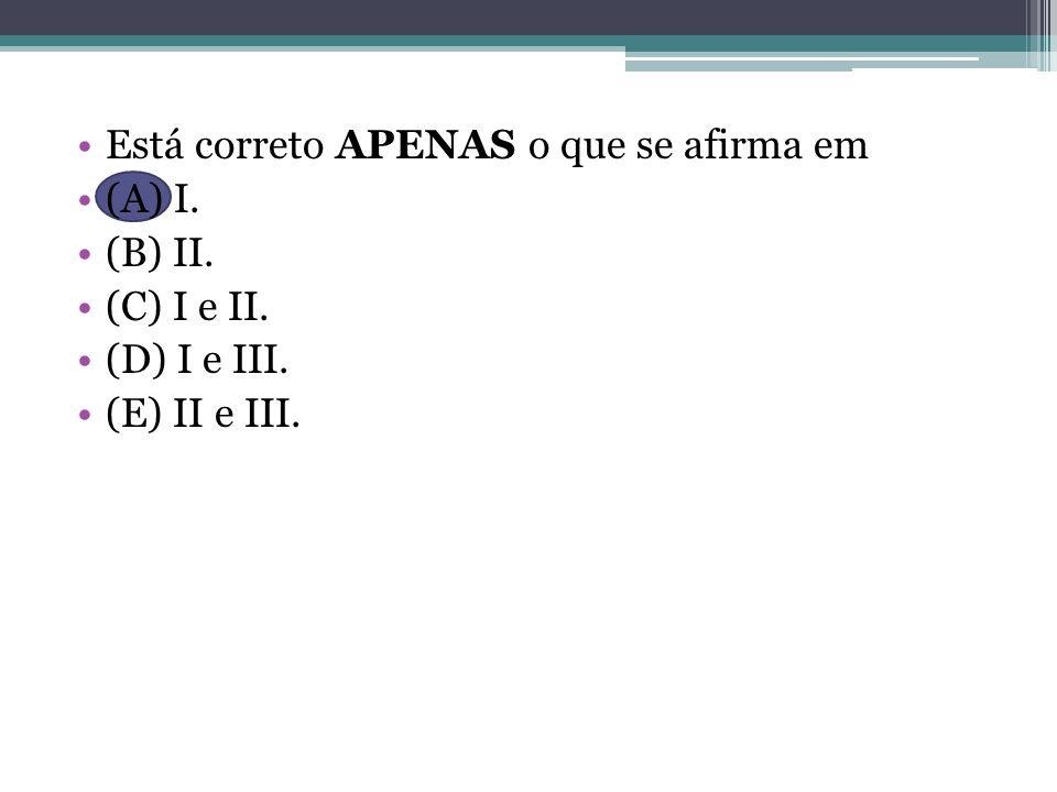 Está correto APENAS o que se afirma em (A) I. (B) II. (C) I e II. (D) I e III. (E) II e III.