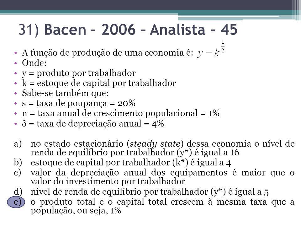 31) Bacen – 2006 – Analista - 45 A função de produção de uma economia é: Onde: y = produto por trabalhador k = estoque de capital por trabalhador Sabe-se também que: s = taxa de poupança = 20% n = taxa anual de crescimento populacional = 1% = taxa de depreciação anual = 4% a)no estado estacionário (steady state) dessa economia o nível de renda de equilíbrio por trabalhador (y*) é igual a 16 b)estoque de capital por trabalhador (k*) é igual a 4 c)valor da depreciação anual dos equipamentos é maior que o valor do investimento por trabalhador d)nível de renda de equilíbrio por trabalhador (y*) é igual a 5 e)o produto total e o capital total crescem à mesma taxa que a população, ou seja, 1%