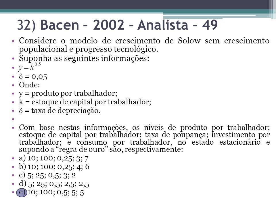 32) Bacen – 2002 – Analista – 49 Considere o modelo de crescimento de Solow sem crescimento populacional e progresso tecnológico. Suponha as seguintes