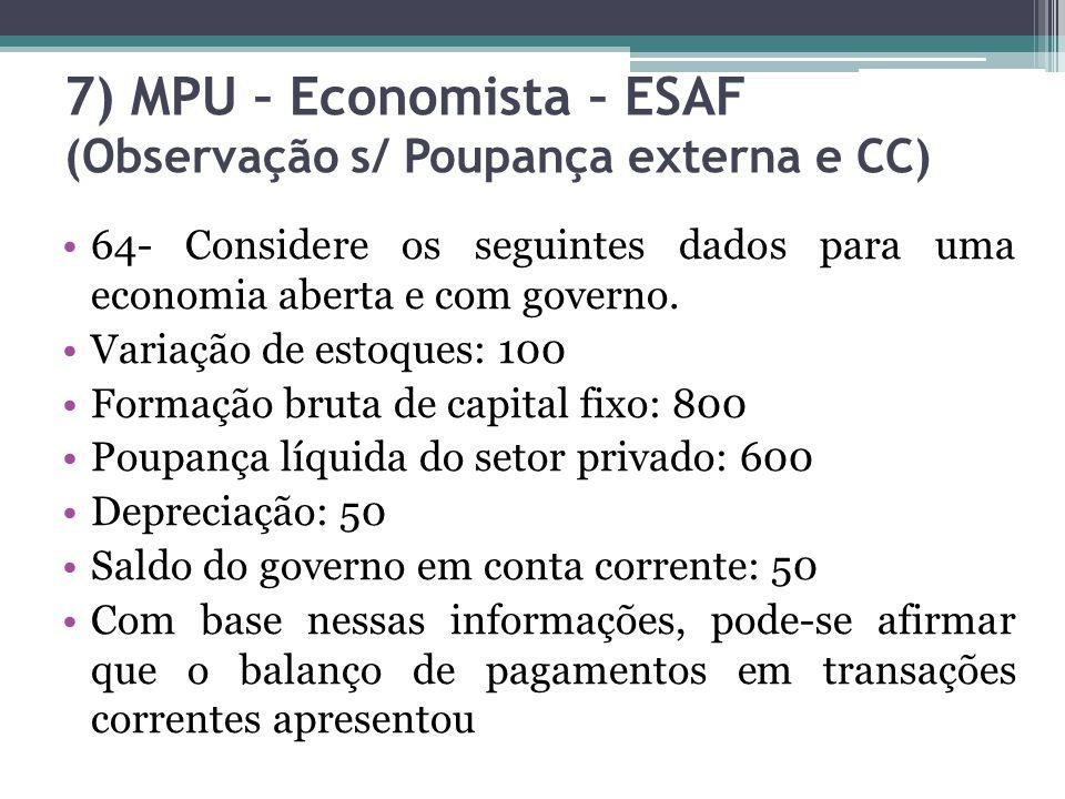 7) MPU – Economista – ESAF (Observação s/ Poupança externa e CC) 64- Considere os seguintes dados para uma economia aberta e com governo. Variação de