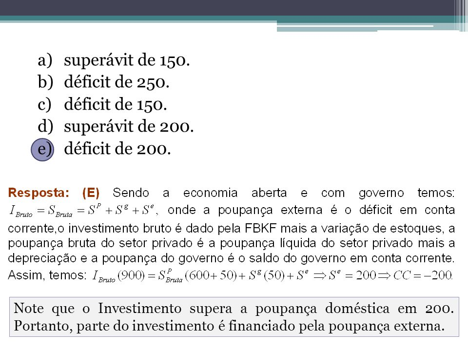 a)superávit de 150. b)déficit de 250. c)déficit de 150. d)superávit de 200. e)déficit de 200. Note que o Investimento supera a poupança doméstica em 2