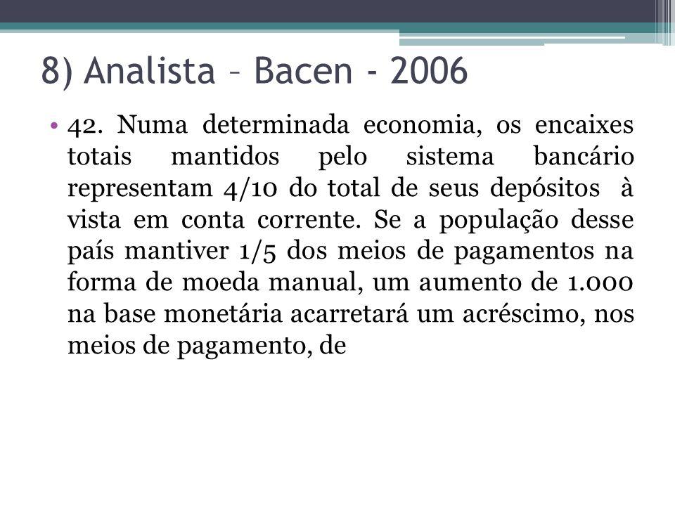 8) Analista – Bacen - 2006 42. Numa determinada economia, os encaixes totais mantidos pelo sistema bancário representam 4/10 do total de seus depósito