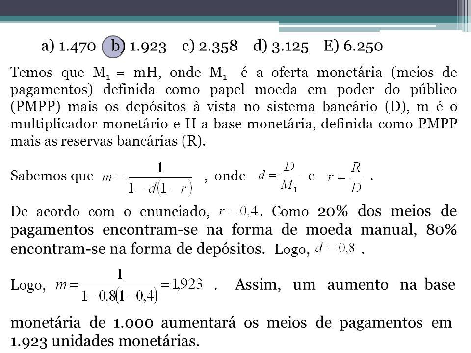 a) 1.470 b) 1.923 c) 2.358 d) 3.125 E) 6.250 Temos que M 1 = mH, onde M 1 é a oferta monetária (meios de pagamentos) definida como papel moeda em poder do público (PMPP) mais os depósitos à vista no sistema bancário (D), m é o multiplicador monetário e H a base monetária, definida como PMPP mais as reservas bancárias (R).
