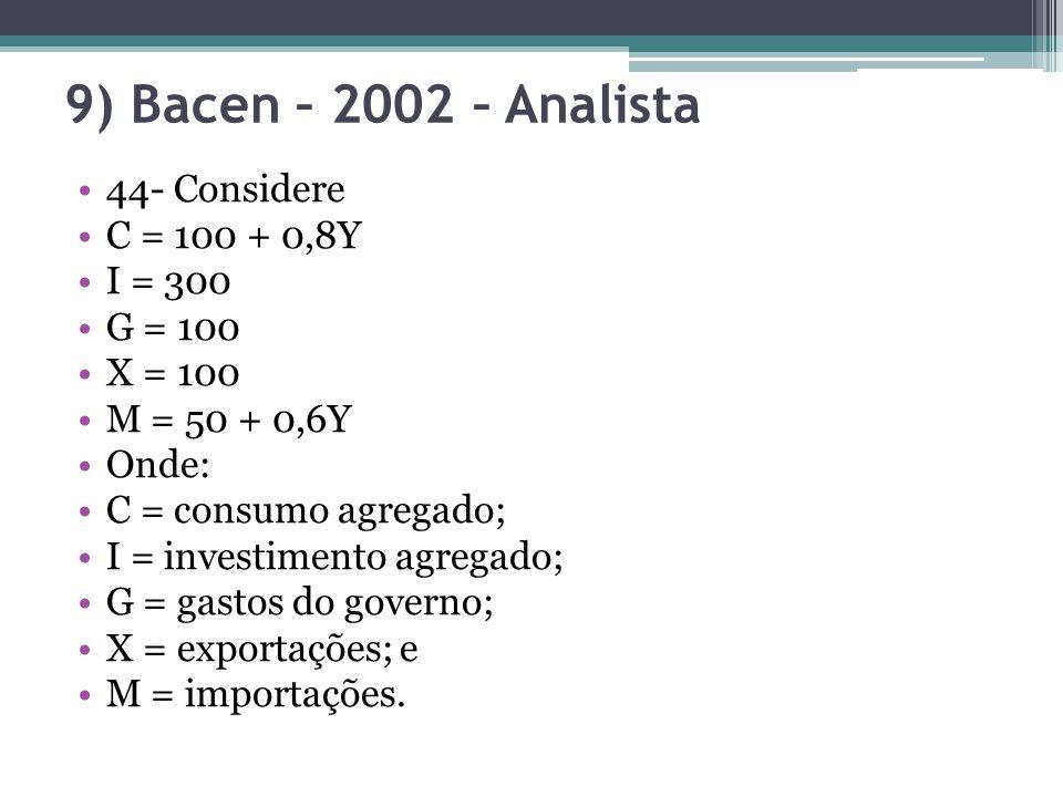9) Bacen – 2002 – Analista 44- Considere C = 100 + 0,8Y I = 300 G = 100 X = 100 M = 50 + 0,6Y Onde: C = consumo agregado; I = investimento agregado; G = gastos do governo; X = exportações; e M = importações.