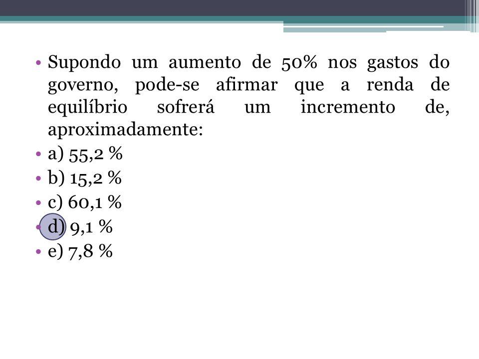Supondo um aumento de 50% nos gastos do governo, pode-se afirmar que a renda de equilíbrio sofrerá um incremento de, aproximadamente: a) 55,2 % b) 15,2 % c) 60,1 % d) 9,1 % e) 7,8 %