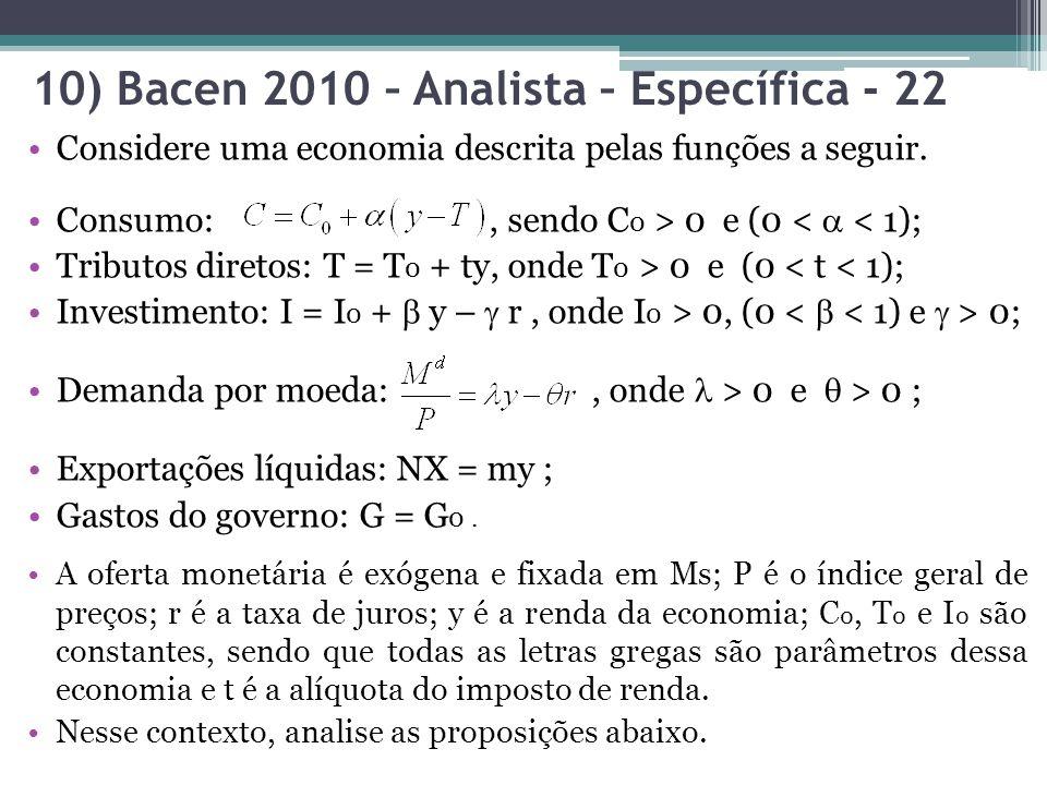 10) Bacen 2010 – Analista – Específica - 22 Considere uma economia descrita pelas funções a seguir. Consumo:, sendo C 0 > 0 e (0 < < 1); Tributos dire