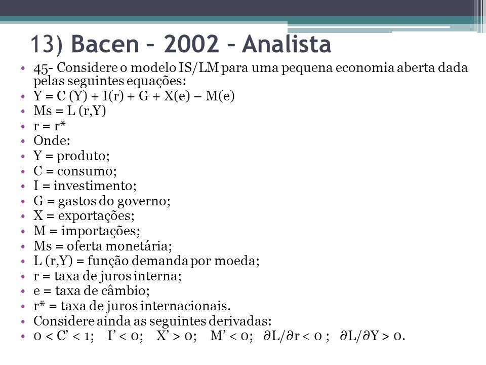 13) Bacen – 2002 – Analista 45- Considere o modelo IS/LM para uma pequena economia aberta dada pelas seguintes equações: Y = C (Y) + I(r) + G + X(e) – M(e) Ms = L (r,Y) r = r* Onde: Y = produto; C = consumo; I = investimento; G = gastos do governo; X = exportações; M = importações; Ms = oferta monetária; L (r,Y) = função demanda por moeda; r = taxa de juros interna; e = taxa de câmbio; r* = taxa de juros internacionais.