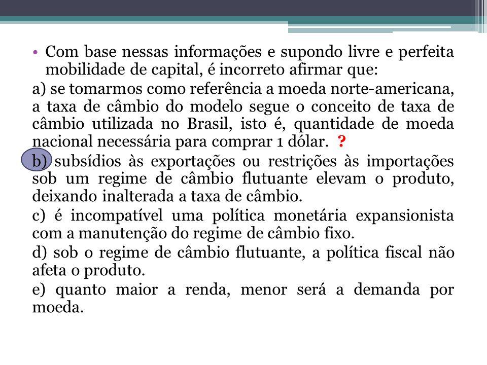 Com base nessas informações e supondo livre e perfeita mobilidade de capital, é incorreto afirmar que: a) se tomarmos como referência a moeda norte-americana, a taxa de câmbio do modelo segue o conceito de taxa de câmbio utilizada no Brasil, isto é, quantidade de moeda nacional necessária para comprar 1 dólar.