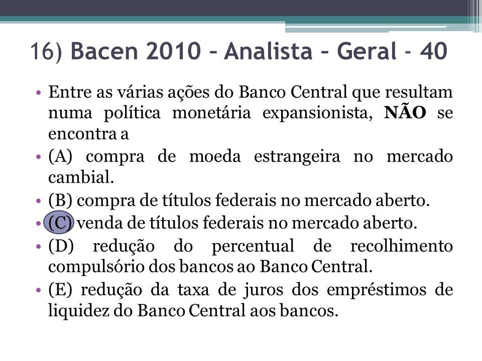 16) Bacen 2010 – Analista – Geral - 40 Entre as várias ações do Banco Central que resultam numa política monetária expansionista, NÃO se encontra a (A) compra de moeda estrangeira no mercado cambial.