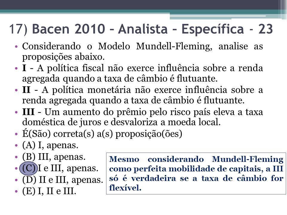 17) Bacen 2010 – Analista – Específica - 23 Considerando o Modelo Mundell-Fleming, analise as proposições abaixo. I - A política fiscal não exerce inf