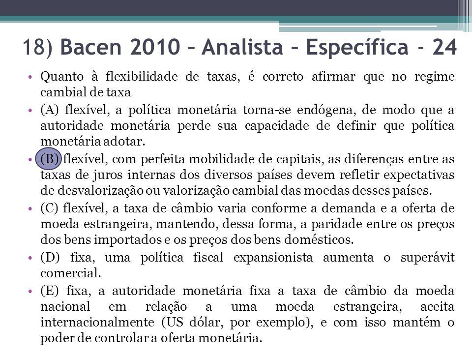 18) Bacen 2010 – Analista – Específica - 24 Quanto à flexibilidade de taxas, é correto afirmar que no regime cambial de taxa (A) flexível, a política