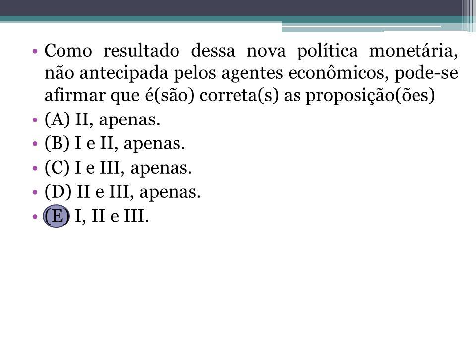 Como resultado dessa nova política monetária, não antecipada pelos agentes econômicos, pode-se afirmar que é(são) correta(s) as proposição(ões) (A) II, apenas.