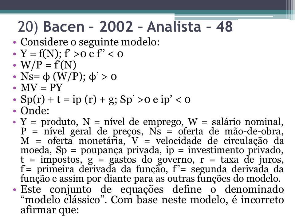 20) Bacen – 2002 – Analista – 48 Considere o seguinte modelo: Y = f(N); f >0 e f < 0 W/P = f(N) Ns= ϕ (W/P); ϕ > 0 MV = PY Sp(r) + t = ip (r) + g; Sp >0 e ip < 0 Onde: Y = produto, N = nível de emprego, W = salário nominal, P = nível geral de preços, Ns = oferta de mão-de-obra, M = oferta monetária, V = velocidade de circulação da moeda, Sp = poupança privada, ip = investimento privado, t = impostos, g = gastos do governo, r = taxa de juros, f= primeira derivada da função, f= segunda derivada da função e assim por diante para as outras funções do modelo.
