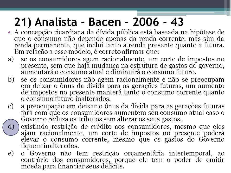 21) Analista - Bacen – 2006 - 43 A concepção ricardiana da dívida pública está baseada na hipótese de que o consumo não depende apenas da renda corrente, mas sim da renda permanente, que inclui tanto a renda presente quanto a futura.