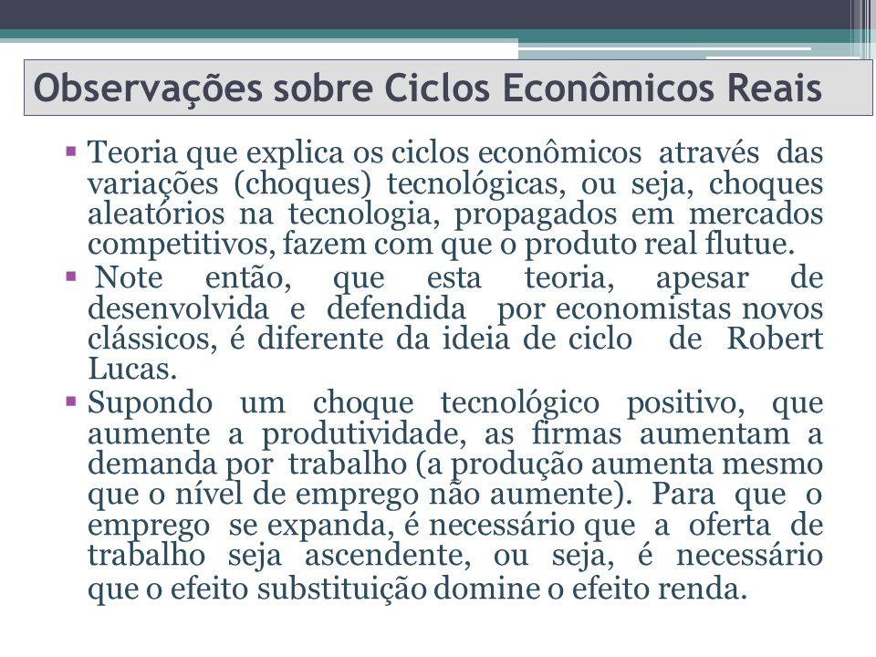 Observações sobre Ciclos Econômicos Reais Teoria que explica os ciclos econômicos através das variações (choques) tecnológicas, ou seja, choques aleatórios na tecnologia, propagados em mercados competitivos, fazem com que o produto real flutue.